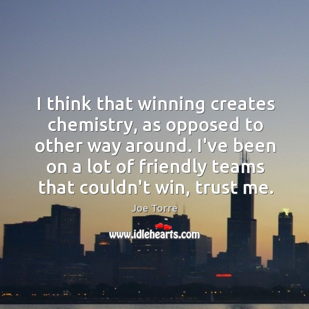 Image, I think that winning creates chemistry, as opposed to other way around.