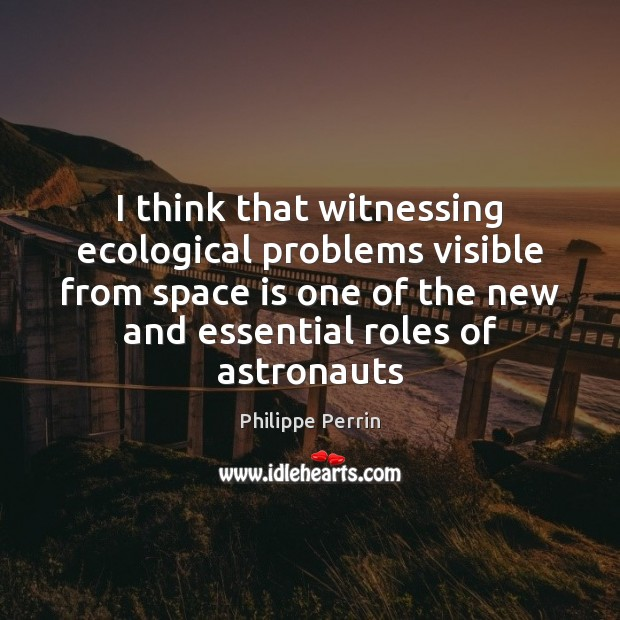 I think that witnessing ecological problems visible from space is one of Space Quotes Image