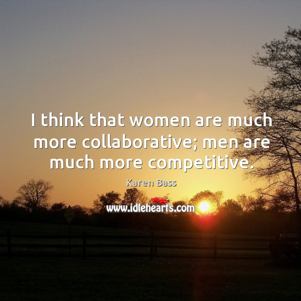 I think that women are much more collaborative; men are much more competitive. Image