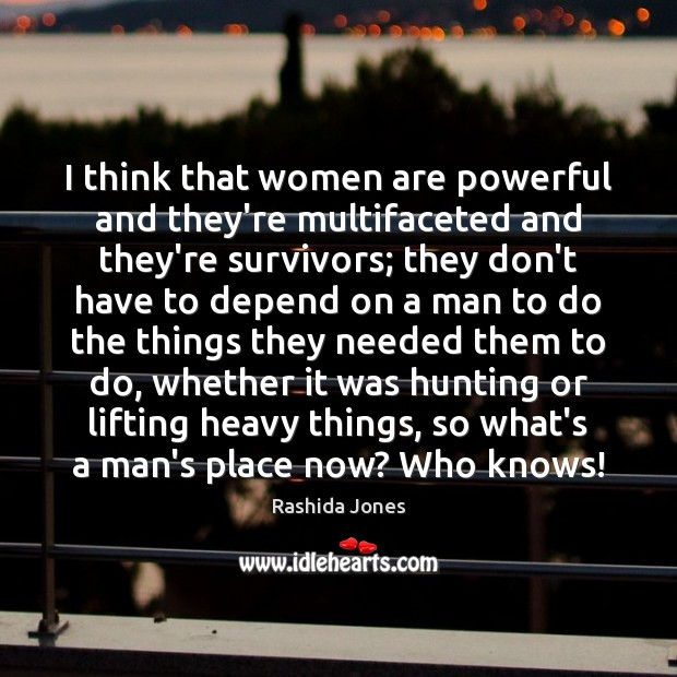 I think that women are powerful and they're multifaceted and they're survivors; Rashida Jones Picture Quote