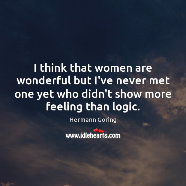 I think that women are wonderful but I've never met one yet Hermann Goring Picture Quote