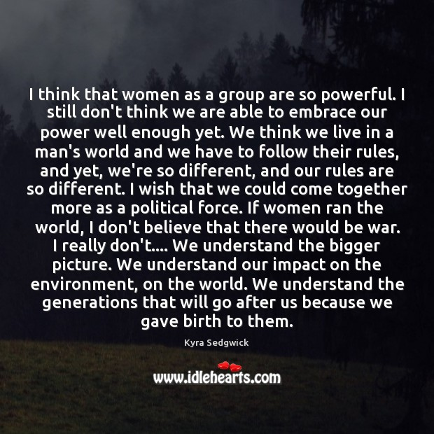I think that women as a group are so powerful. I still Image