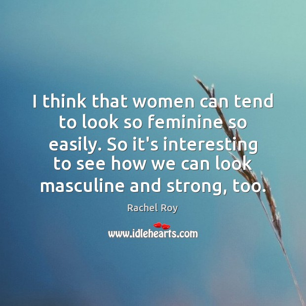 I think that women can tend to look so feminine so easily. Rachel Roy Picture Quote