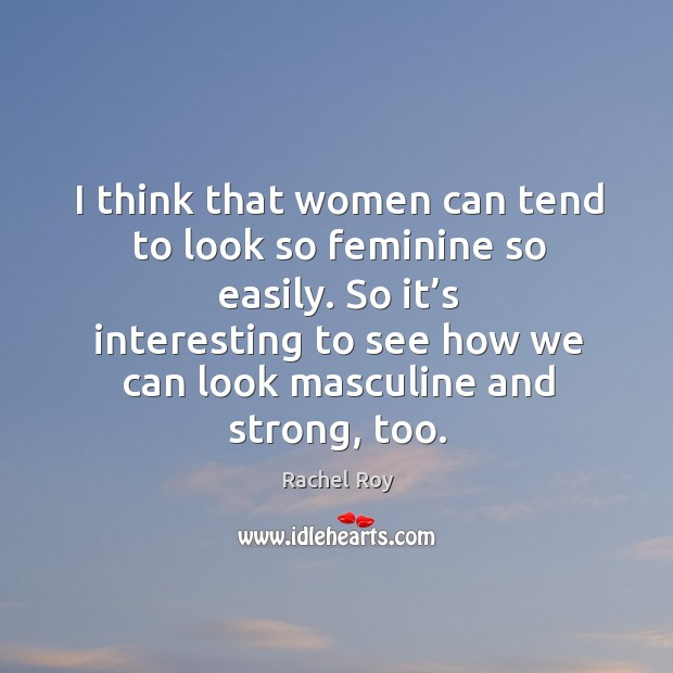 I think that women can tend to look so feminine so easily. So it's interesting to see how we can look masculine and strong, too. Rachel Roy Picture Quote