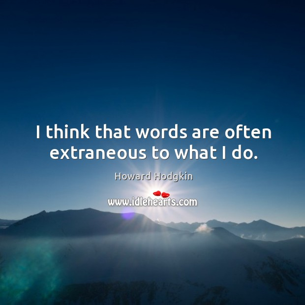 I think that words are often extraneous to what I do. Image