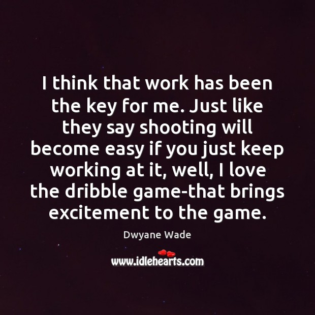 I think that work has been the key for me. Just like Dwyane Wade Picture Quote