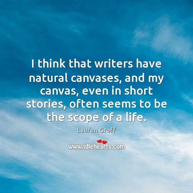 I think that writers have natural canvases, and my canvas, even in Lauren Groff Picture Quote