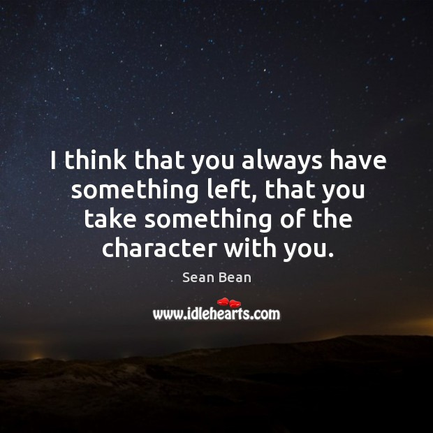 I think that you always have something left, that you take something of the character with you. Sean Bean Picture Quote