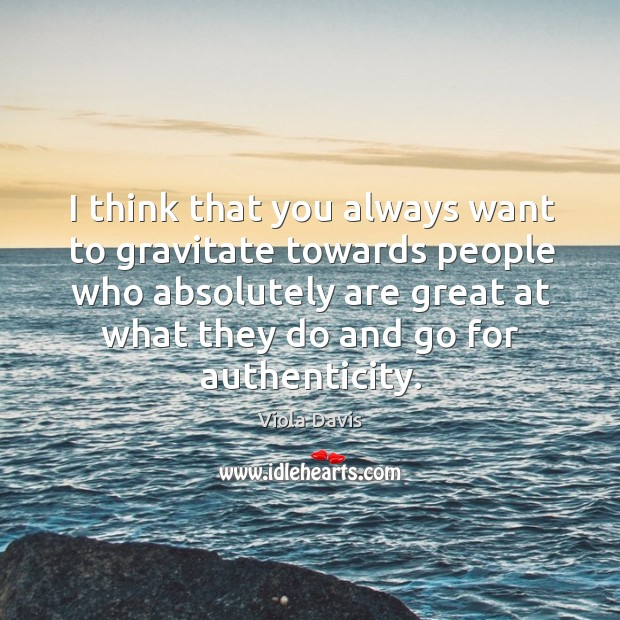 Image, I think that you always want to gravitate towards people who absolutely