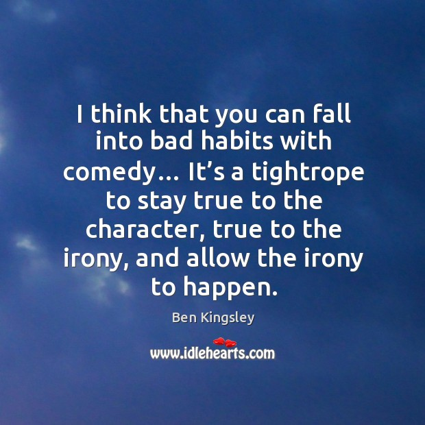 I think that you can fall into bad habits with comedy… Image
