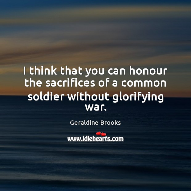 Image, I think that you can honour the sacrifices of a common soldier without glorifying war.