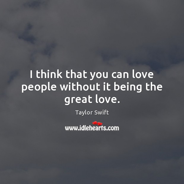 I think that you can love people without it being the great love. Taylor Swift Picture Quote