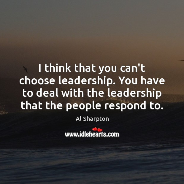 I think that you can't choose leadership. You have to deal with Al Sharpton Picture Quote