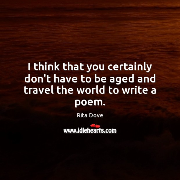I think that you certainly don't have to be aged and travel the world to write a poem. Rita Dove Picture Quote