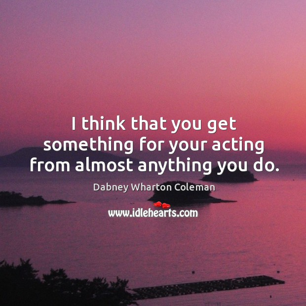 I think that you get something for your acting from almost anything you do. Image