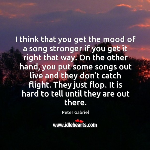 I think that you get the mood of a song stronger if you get it right that way. Image