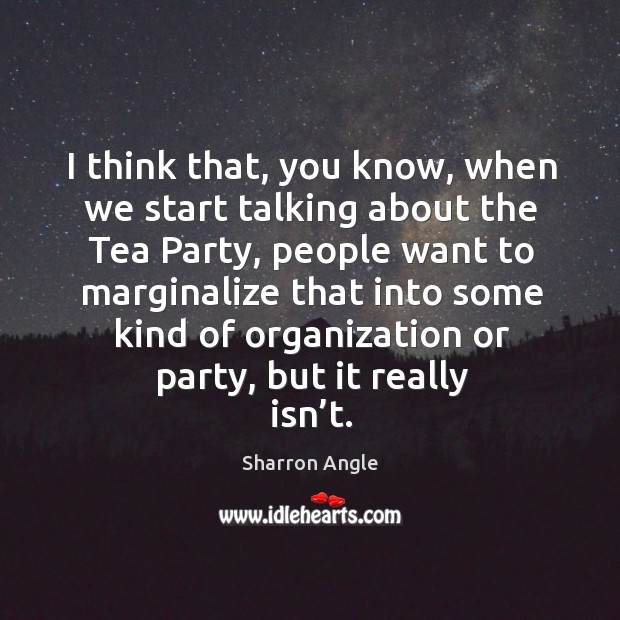 I think that, you know, when we start talking about the tea party Sharron Angle Picture Quote
