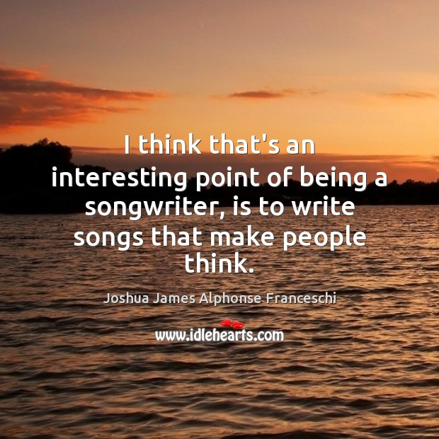 I think that's an interesting point of being a songwriter, is to Joshua James Alphonse Franceschi Picture Quote