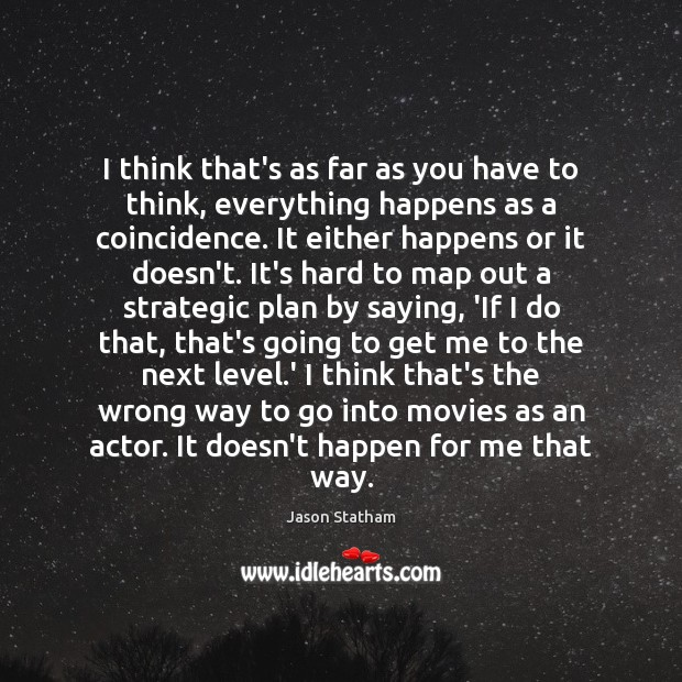 I think that's as far as you have to think, everything happens Jason Statham Picture Quote
