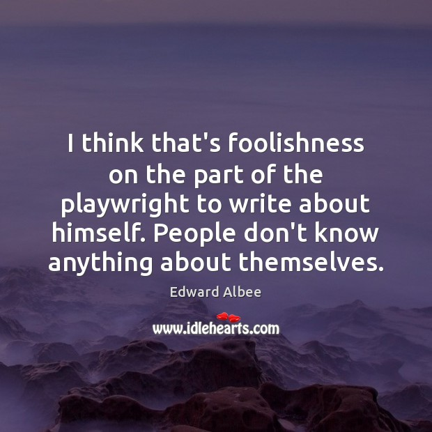 I think that's foolishness on the part of the playwright to write Edward Albee Picture Quote