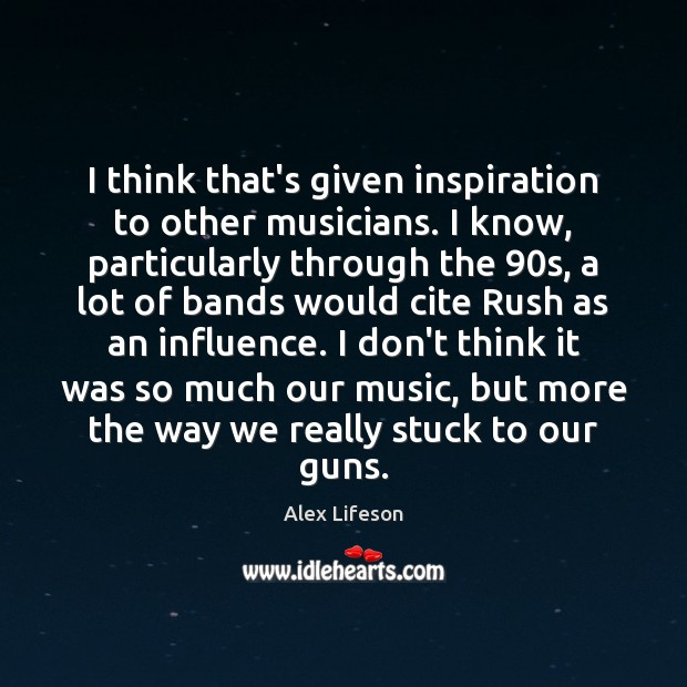 Image, I think that's given inspiration to other musicians. I know, particularly through