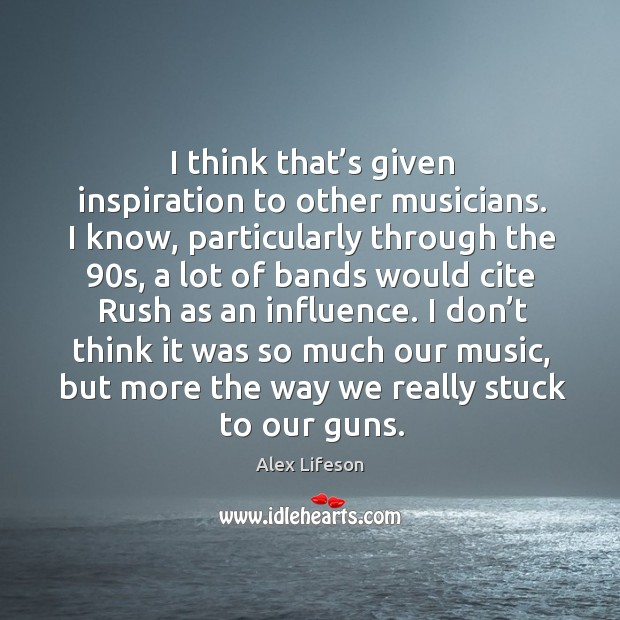 I think that's given inspiration to other musicians. I know, particularly through the 90s Image