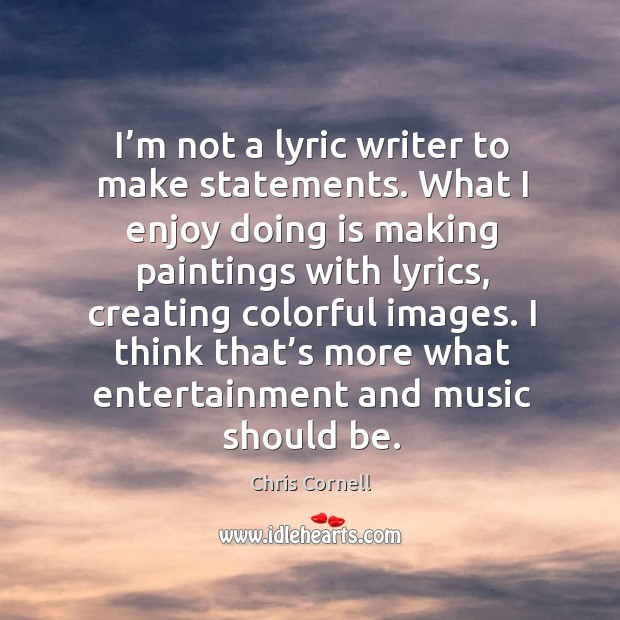 I think that's more what entertainment and music should be. Chris Cornell Picture Quote