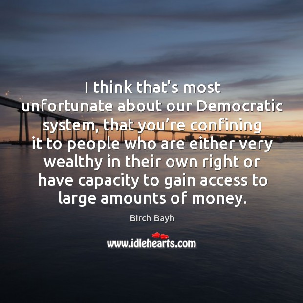 I think that's most unfortunate about our democratic system, that you're confining it to people Image