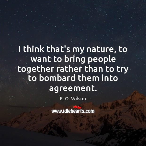 I think that's my nature, to want to bring people together rather E. O. Wilson Picture Quote