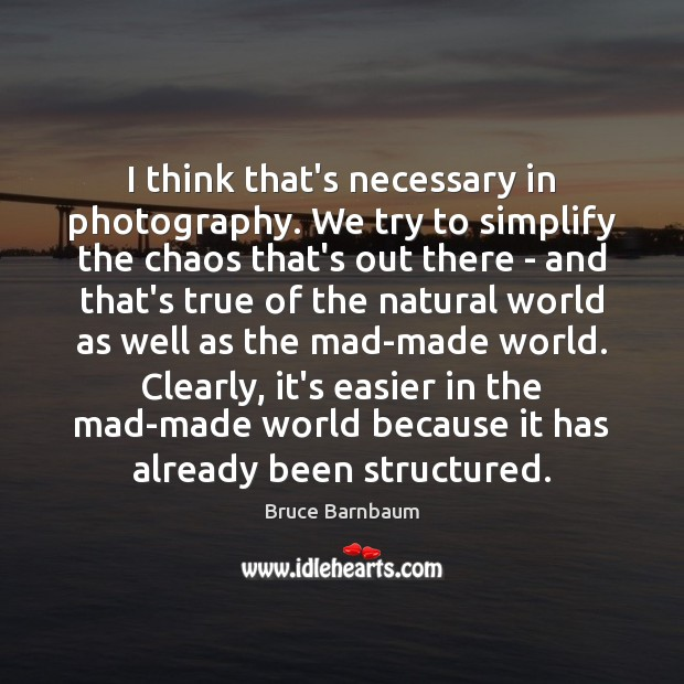 Image, I think that's necessary in photography. We try to simplify the chaos