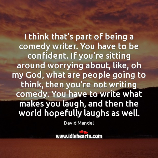 I think that's part of being a comedy writer. You have to David Mandel Picture Quote