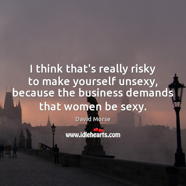 I think that's really risky to make yourself unsexy, because the business Image