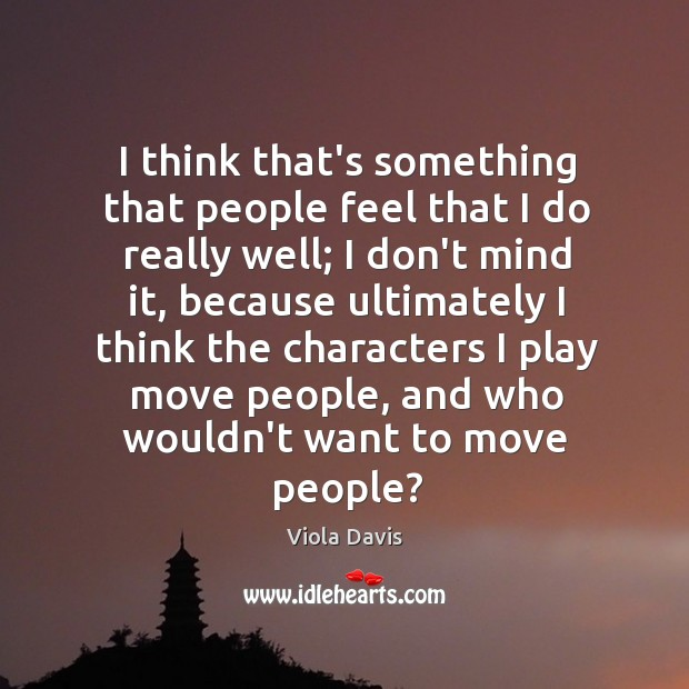 I think that's something that people feel that I do really well; Viola Davis Picture Quote