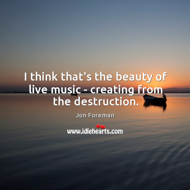 I think that's the beauty of live music – creating from the destruction. Image