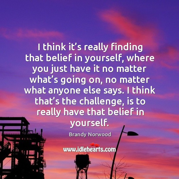 I think that's the challenge, is to really have that belief in yourself. Brandy Norwood Picture Quote