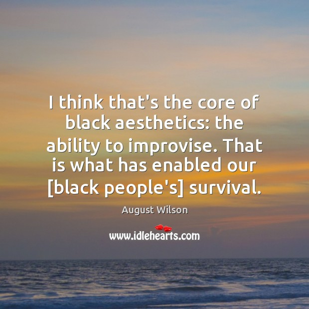 I think that's the core of black aesthetics: the ability to improvise. Image