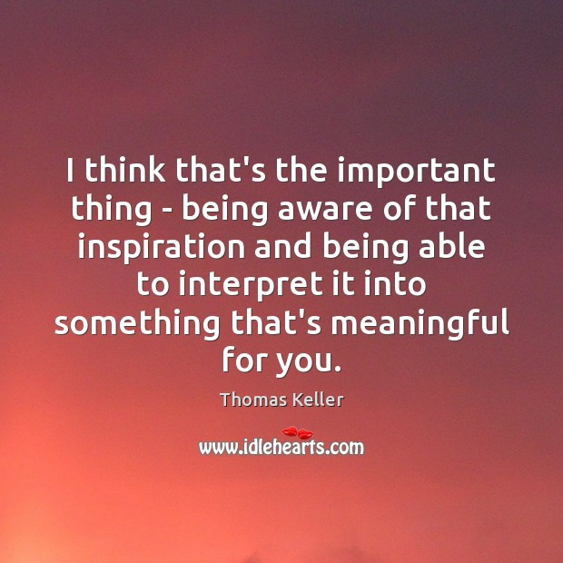 I think that's the important thing – being aware of that inspiration Thomas Keller Picture Quote