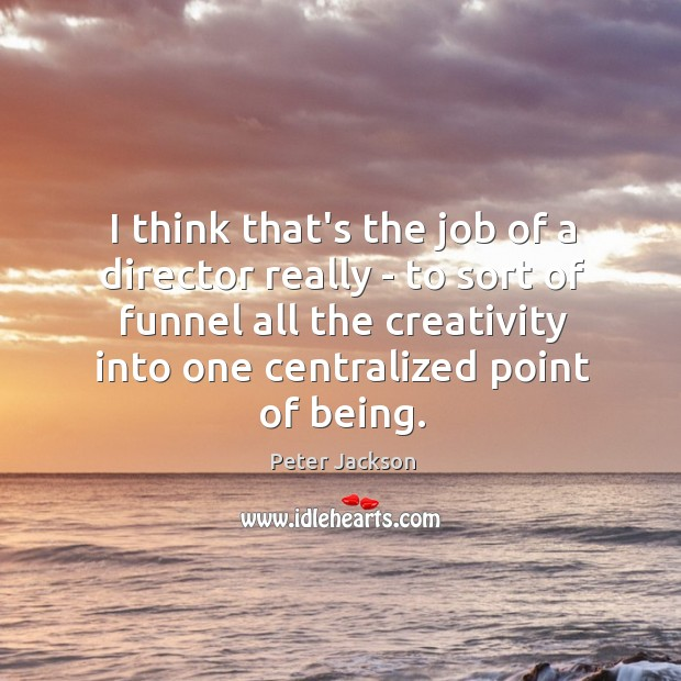 I think that's the job of a director really – to sort Peter Jackson Picture Quote