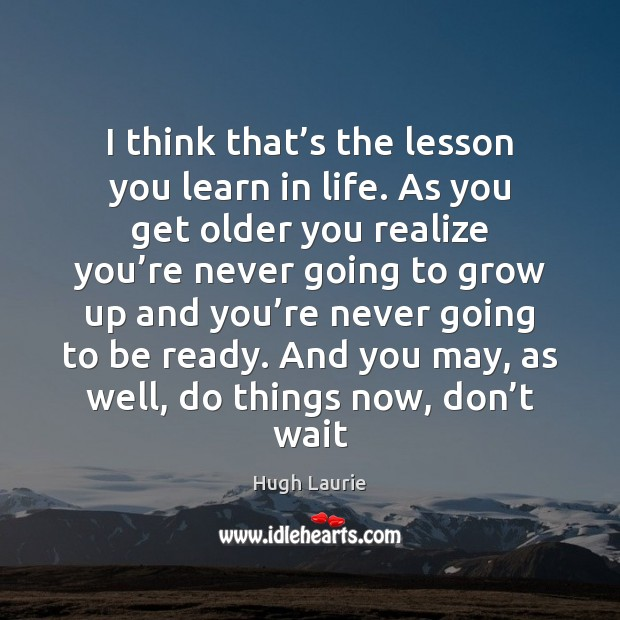 I think that's the lesson you learn in life. As you Image