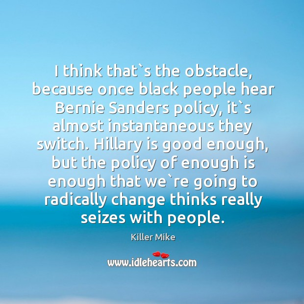 I think that`s the obstacle, because once black people hear Bernie Image
