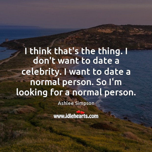 Image, I think that's the thing. I don't want to date a celebrity.