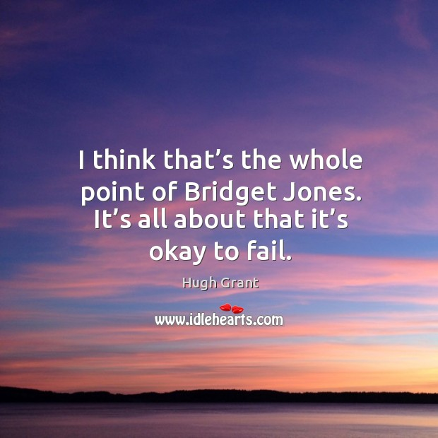 I think that's the whole point of bridget jones. It's all about that it's okay to fail. Hugh Grant Picture Quote