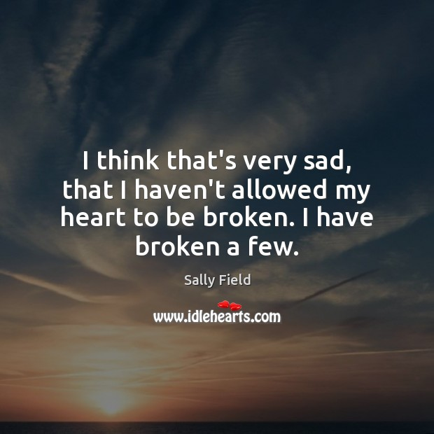 I think that's very sad, that I haven't allowed my heart to Image