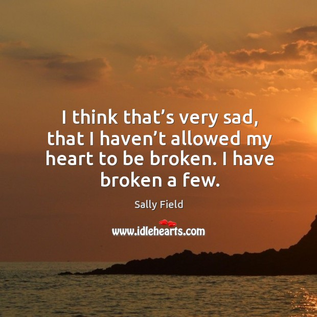 I think that's very sad, that I haven't allowed my heart to be broken. I have broken a few. Image