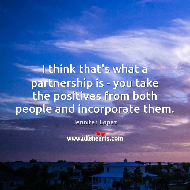 I think that's what a partnership is – you take the positives Jennifer Lopez Picture Quote