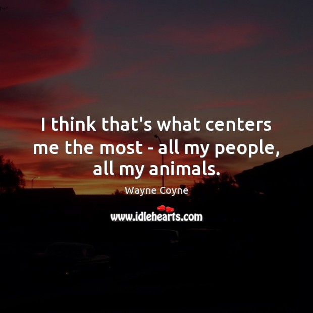 I think that's what centers me the most – all my people, all my animals. Wayne Coyne Picture Quote