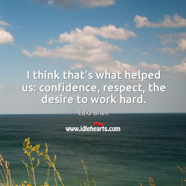 Image, I think that's what helped us: confidence, respect, the desire to work hard.