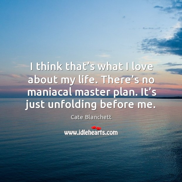 Image, I think that's what I love about my life. There's no maniacal master plan. It's just unfolding before me.