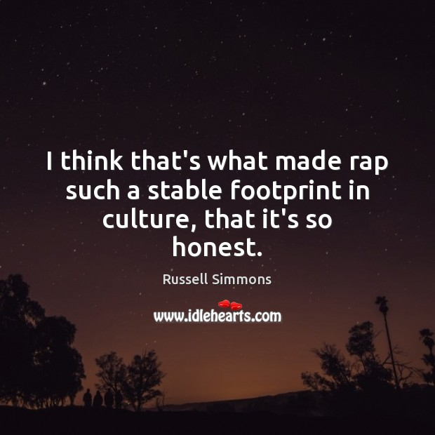 I think that's what made rap such a stable footprint in culture, that it's so honest. Image