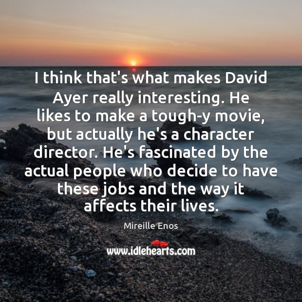 Mireille Enos Picture Quote image saying: I think that's what makes David Ayer really interesting. He likes to